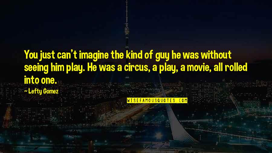 He The Kind Of Guy Quotes By Lefty Gomez: You just can't imagine the kind of guy