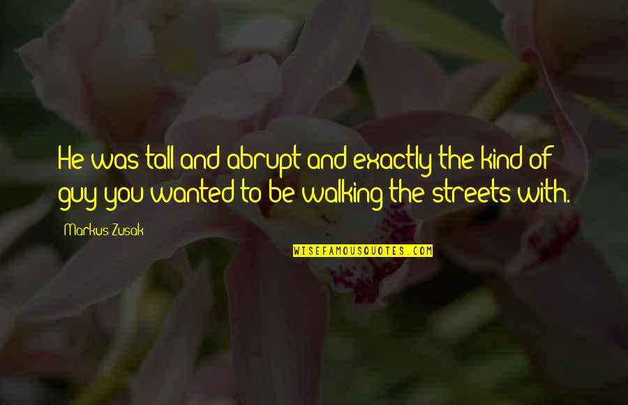 He The Kind Of Guy Quotes By Markus Zusak: He was tall and abrupt and exactly the