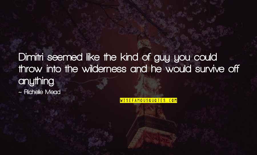 He The Kind Of Guy Quotes By Richelle Mead: Dimitri seemed like the kind of guy you