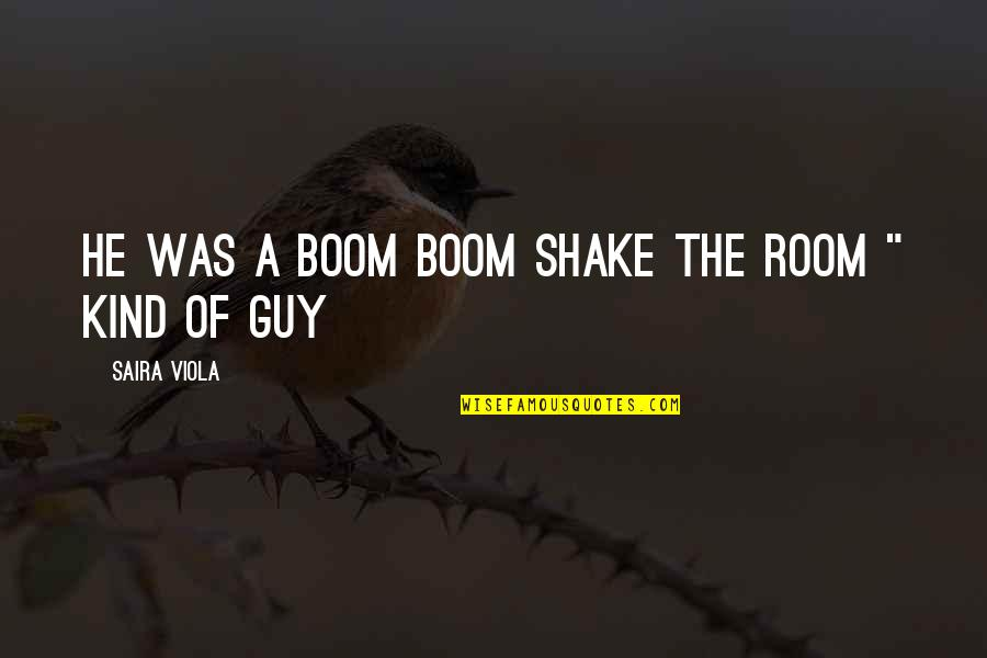 He The Kind Of Guy Quotes By Saira Viola: He was a boom boom shake the room