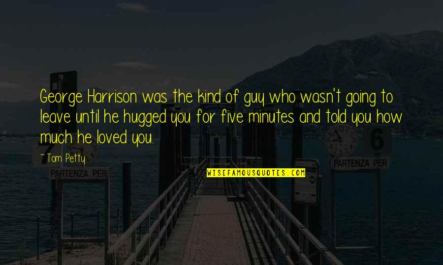He The Kind Of Guy Quotes By Tom Petty: George Harrison was the kind of guy who