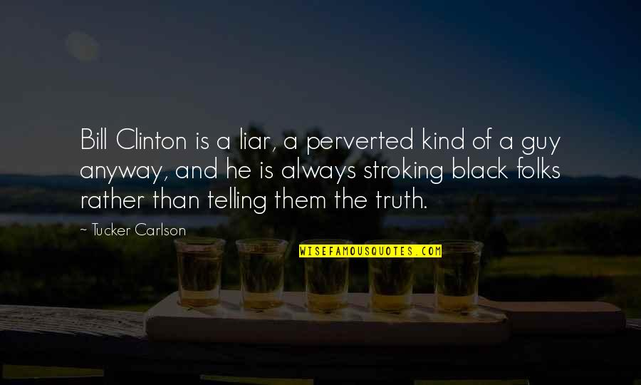 He The Kind Of Guy Quotes By Tucker Carlson: Bill Clinton is a liar, a perverted kind