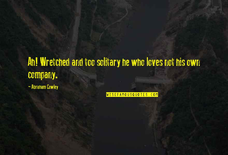 He Who Loves Quotes By Abraham Cowley: Ah! Wretched and too solitary he who loves