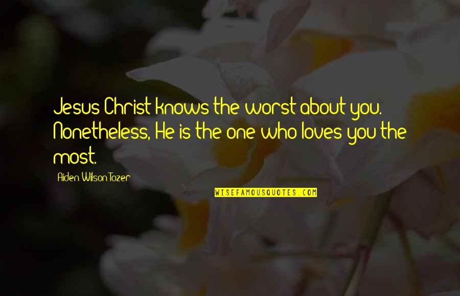 He Who Loves Quotes By Aiden Wilson Tozer: Jesus Christ knows the worst about you. Nonetheless,