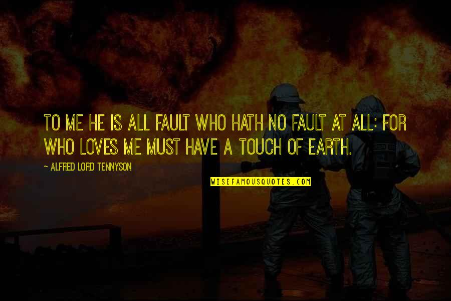 He Who Loves Quotes By Alfred Lord Tennyson: To me He is all fault who hath