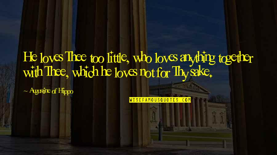 He Who Loves Quotes By Augustine Of Hippo: He loves Thee too little, who loves anything