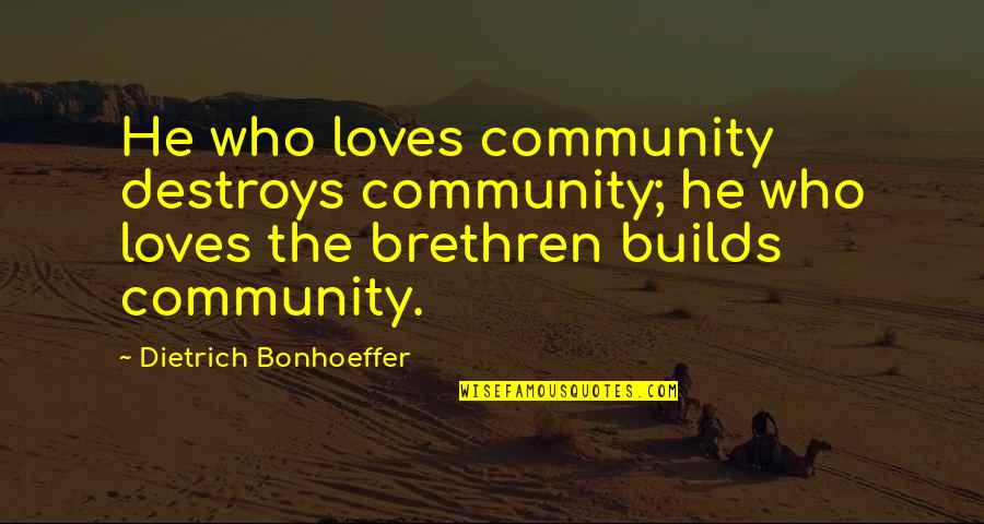 He Who Loves Quotes By Dietrich Bonhoeffer: He who loves community destroys community; he who
