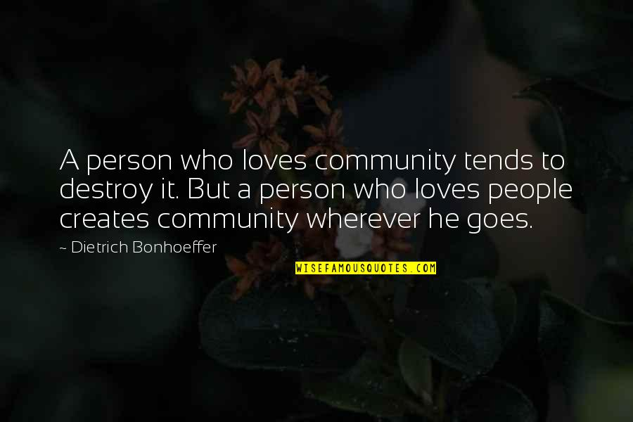 He Who Loves Quotes By Dietrich Bonhoeffer: A person who loves community tends to destroy