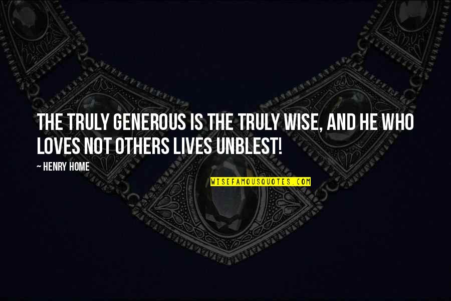 He Who Loves Quotes By Henry Home: The truly generous is the truly wise, and