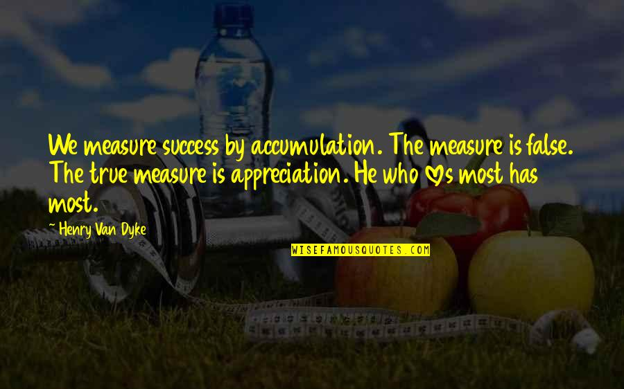 He Who Loves Quotes By Henry Van Dyke: We measure success by accumulation. The measure is
