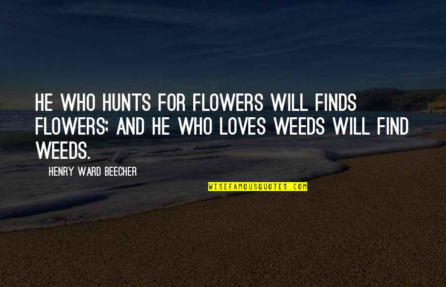 He Who Loves Quotes By Henry Ward Beecher: He who hunts for flowers will finds flowers;