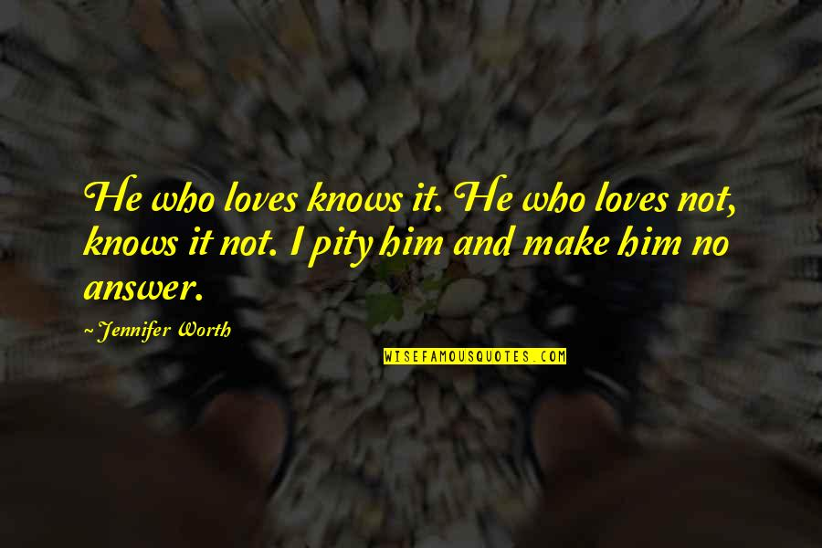 He Who Loves Quotes By Jennifer Worth: He who loves knows it. He who loves