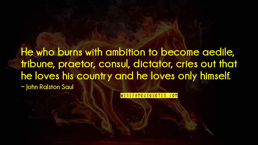 He Who Loves Quotes By John Ralston Saul: He who burns with ambition to become aedile,