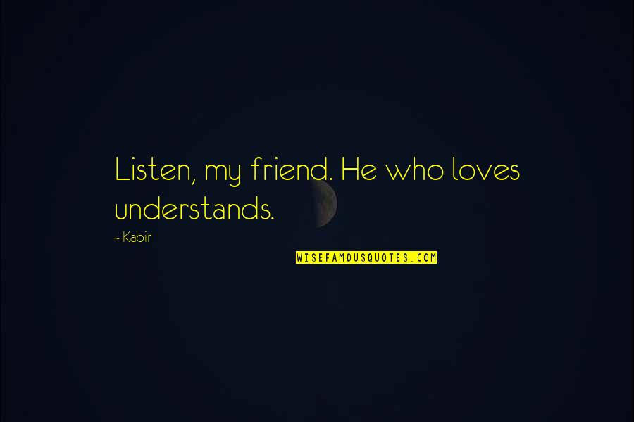He Who Loves Quotes By Kabir: Listen, my friend. He who loves understands.