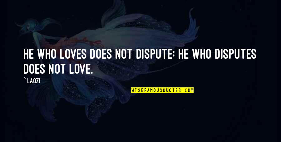 He Who Loves Quotes By Laozi: He who loves does not dispute: He who