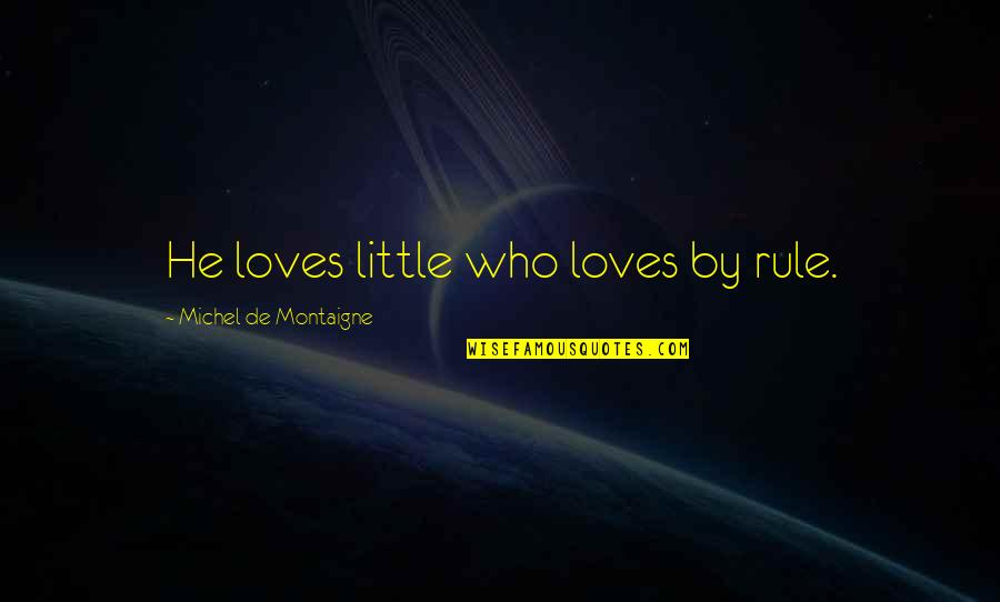 He Who Loves Quotes By Michel De Montaigne: He loves little who loves by rule.