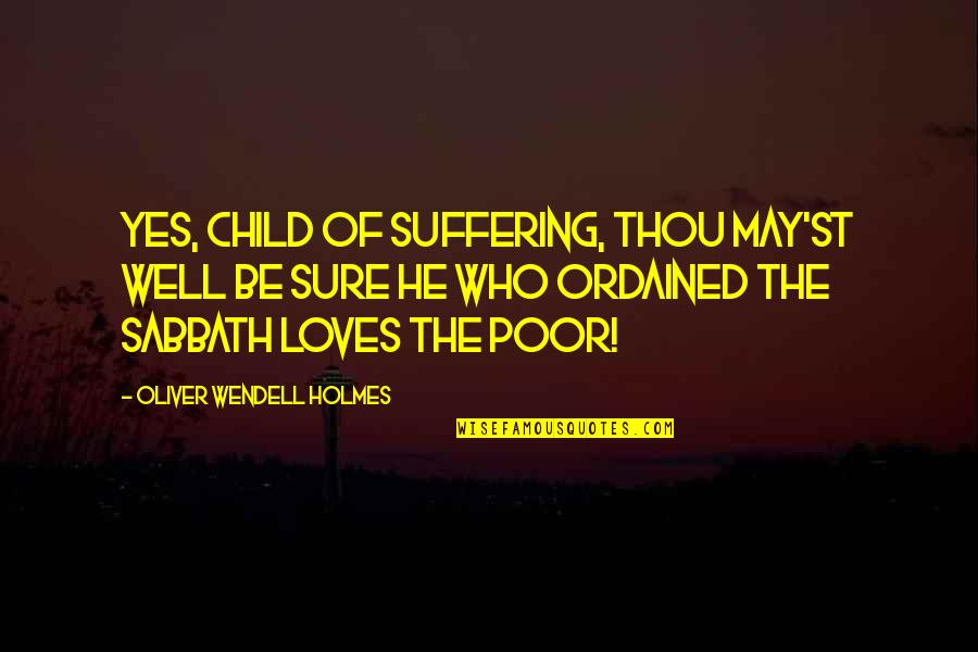 He Who Loves Quotes By Oliver Wendell Holmes: Yes, child of suffering, thou may'st well be