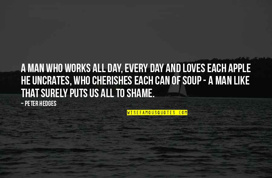 He Who Loves Quotes By Peter Hedges: A man who works all day, every day