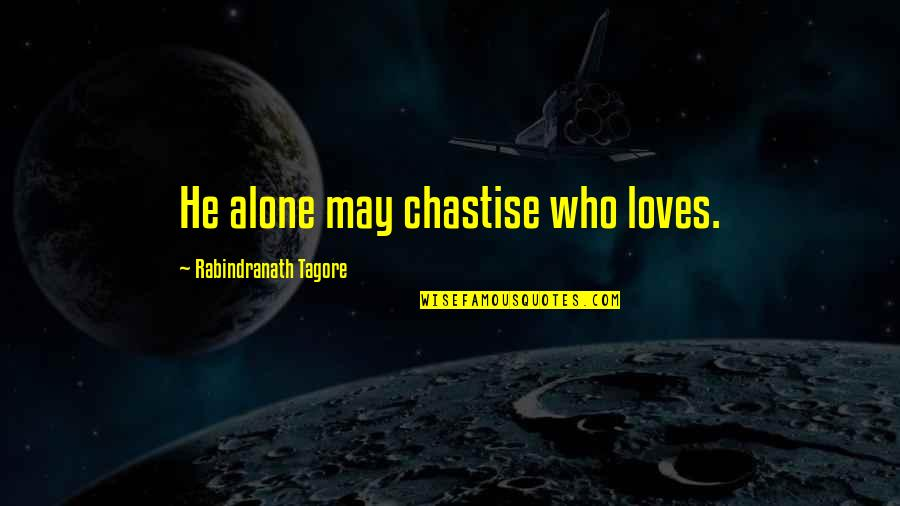 He Who Loves Quotes By Rabindranath Tagore: He alone may chastise who loves.