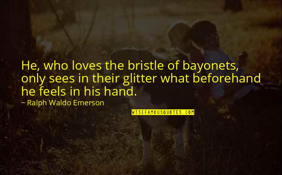 He Who Loves Quotes By Ralph Waldo Emerson: He, who loves the bristle of bayonets, only