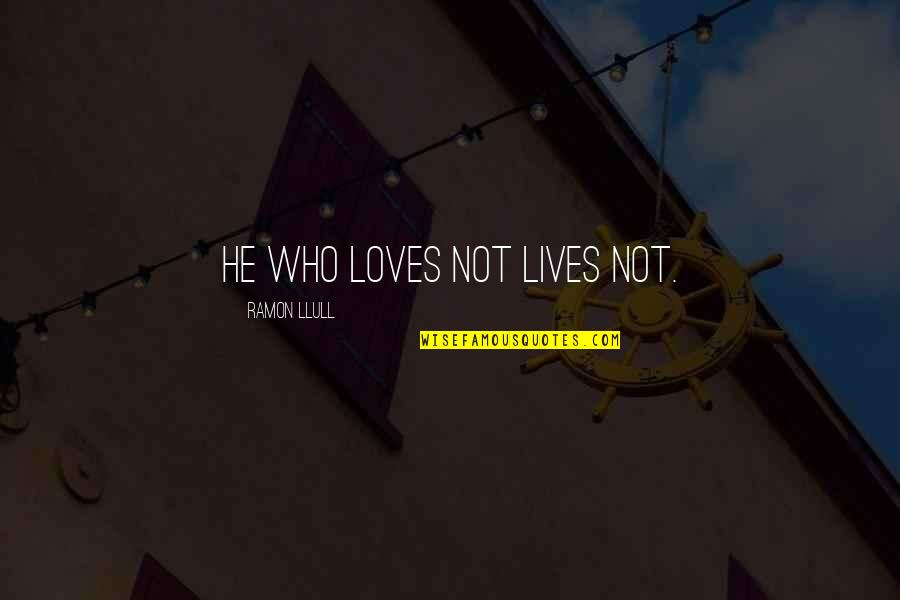 He Who Loves Quotes By Ramon Llull: He who loves not lives not.