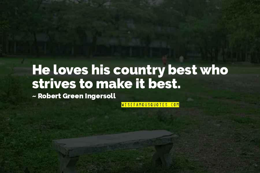 He Who Loves Quotes By Robert Green Ingersoll: He loves his country best who strives to