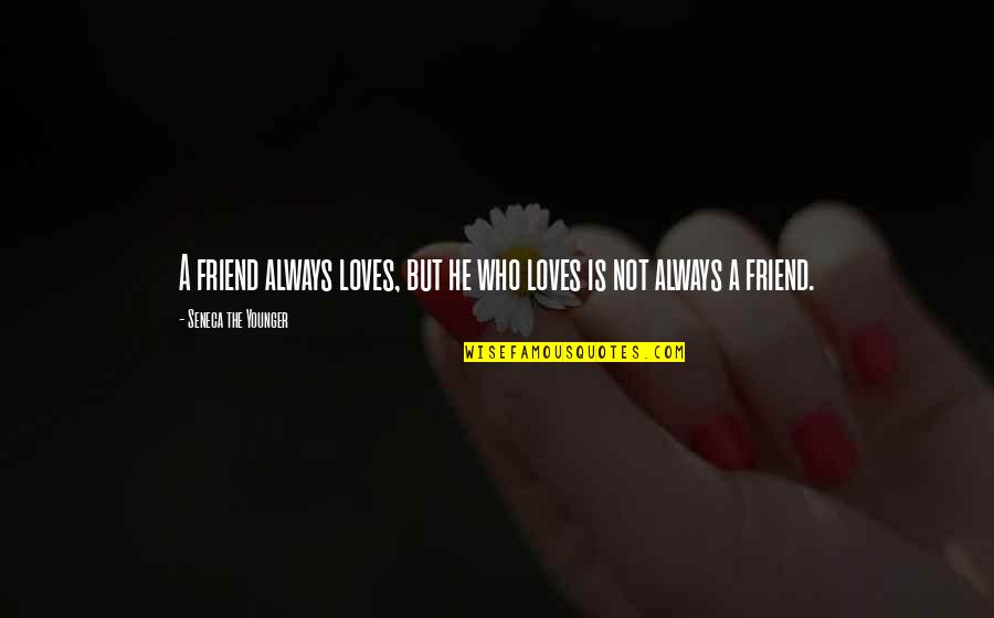 He Who Loves Quotes By Seneca The Younger: A friend always loves, but he who loves