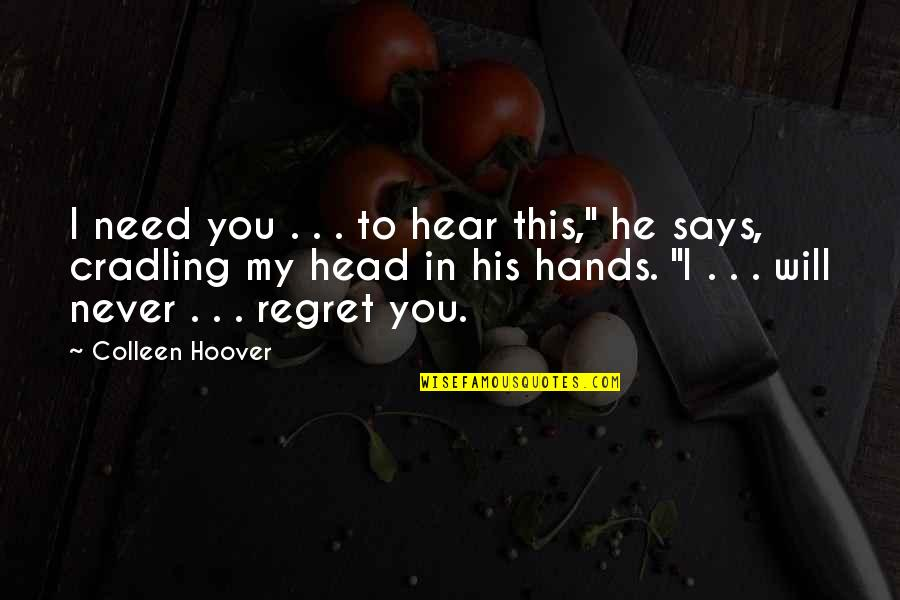 He Will Regret It Quotes By Colleen Hoover: I need you . . . to hear