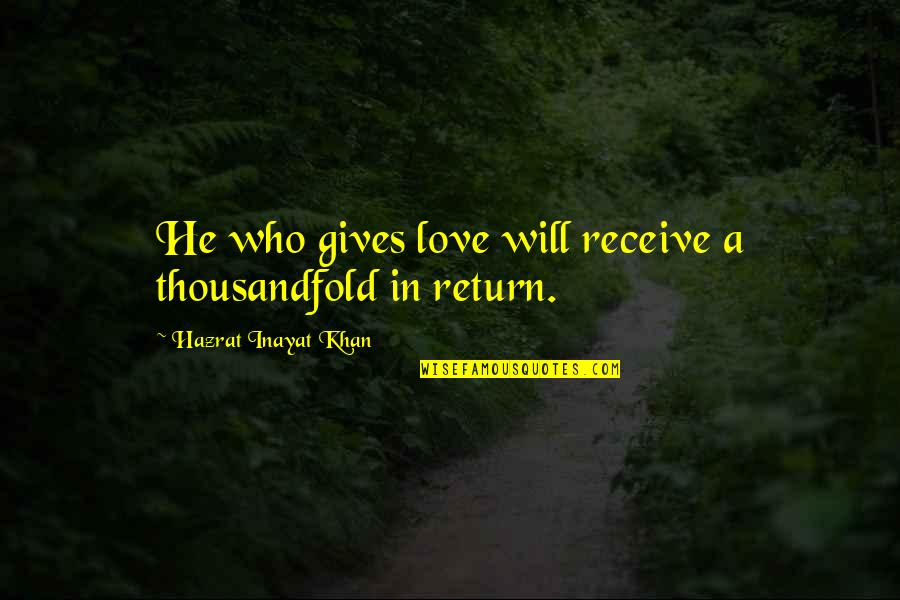 He Will Return Quotes By Hazrat Inayat Khan: He who gives love will receive a thousandfold