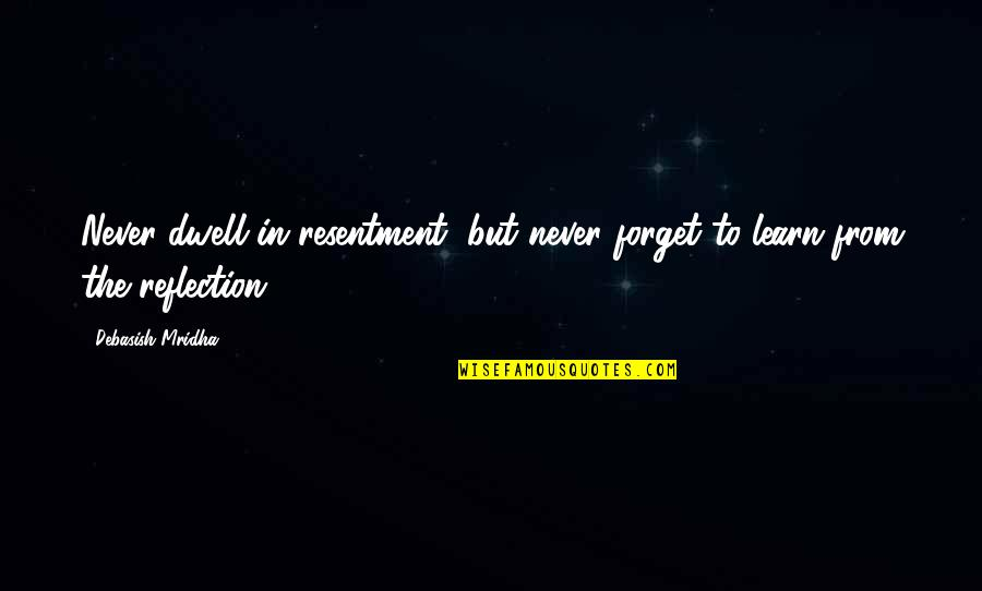 He Won't Marry You Quotes By Debasish Mridha: Never dwell in resentment, but never forget to