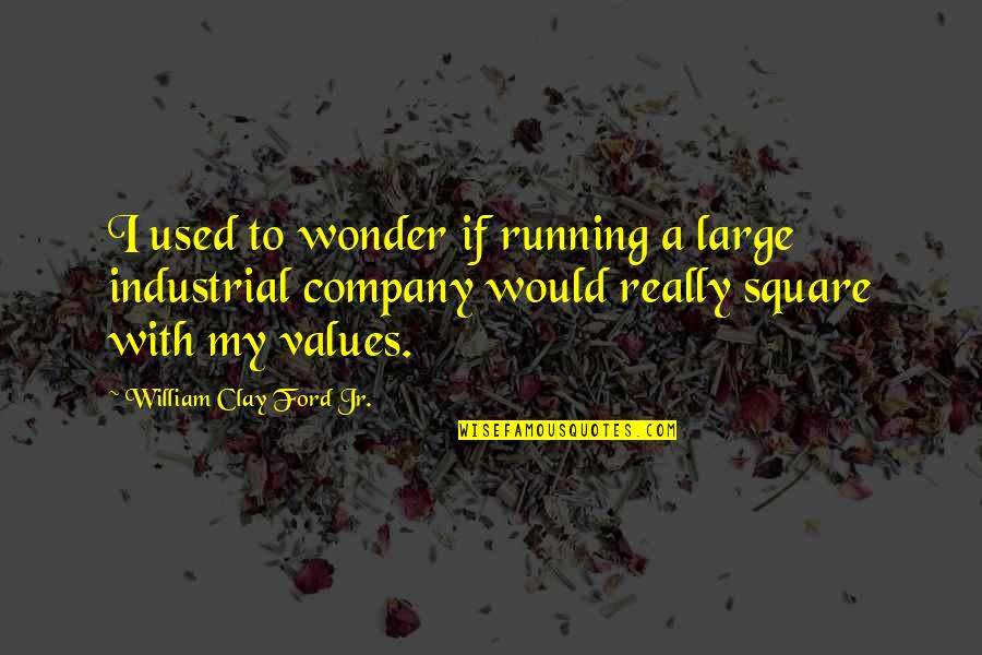 He Won't Marry You Quotes By William Clay Ford Jr.: I used to wonder if running a large