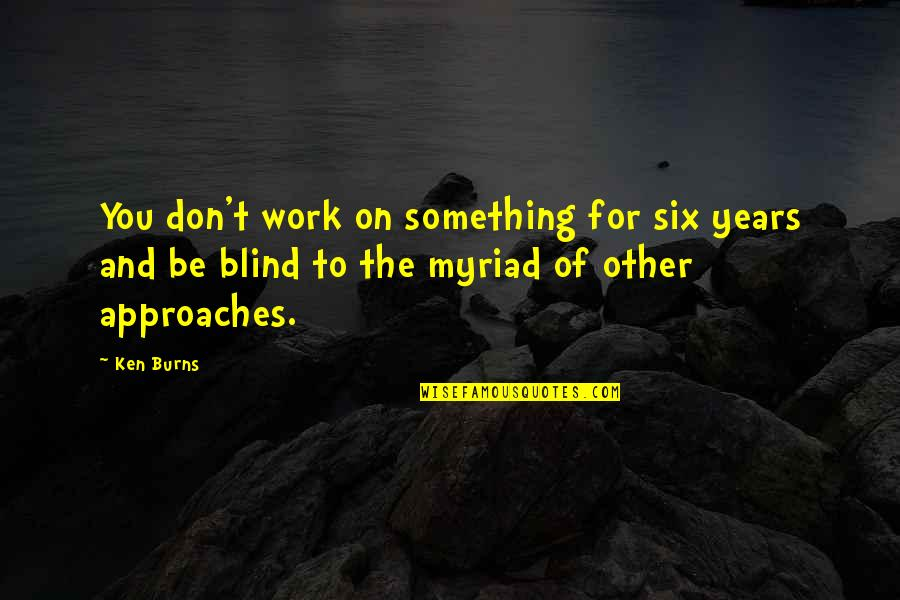 Head Addicts Quotes By Ken Burns: You don't work on something for six years