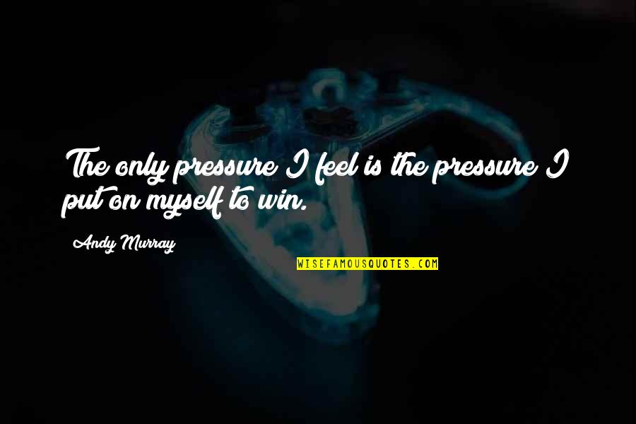 Head Teachers Quotes By Andy Murray: The only pressure I feel is the pressure