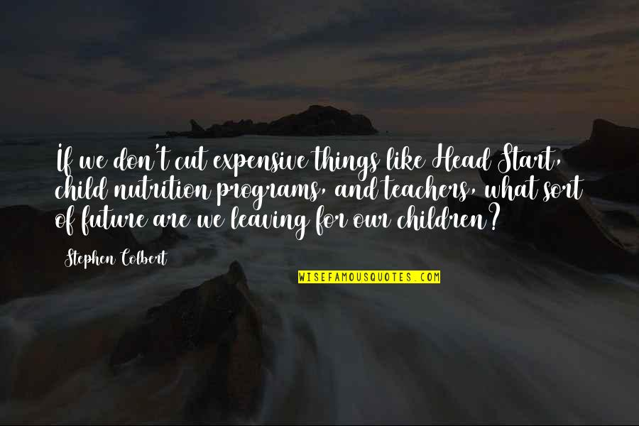 Head Teachers Quotes By Stephen Colbert: If we don't cut expensive things like Head