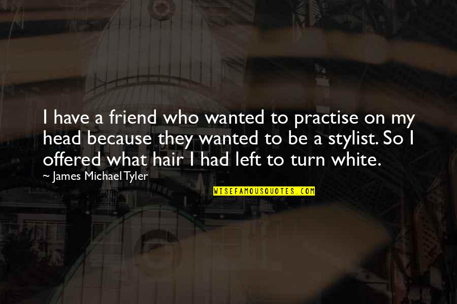 Head Up Best Friend Quotes By James Michael Tyler: I have a friend who wanted to practise