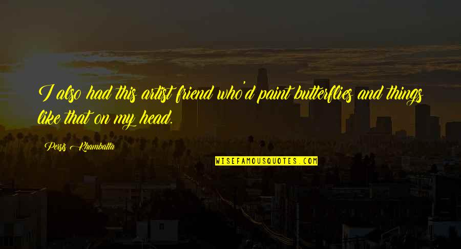 Head Up Best Friend Quotes By Persis Khambatta: I also had this artist friend who'd paint