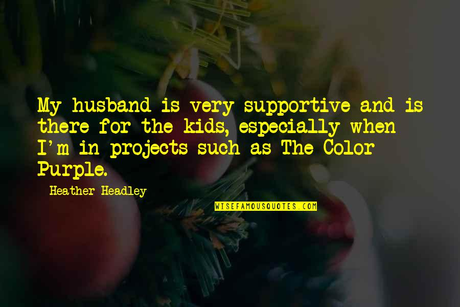 Headley Quotes By Heather Headley: My husband is very supportive and is there
