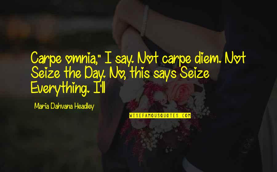 "Headley Quotes By Maria Dahvana Headley: Carpe omnia,"" I say. Not carpe diem. Not"