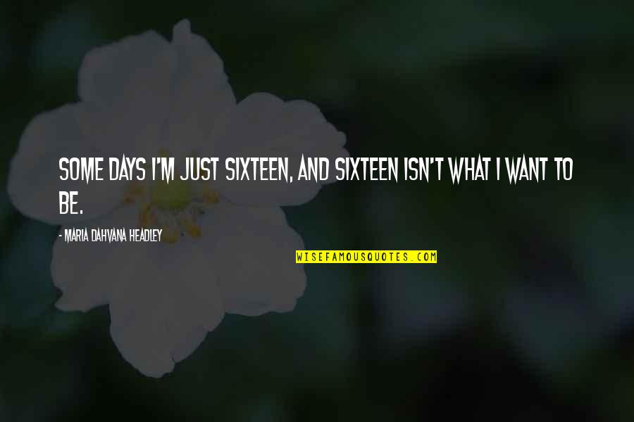 Headley Quotes By Maria Dahvana Headley: Some days I'm just sixteen, and sixteen isn't