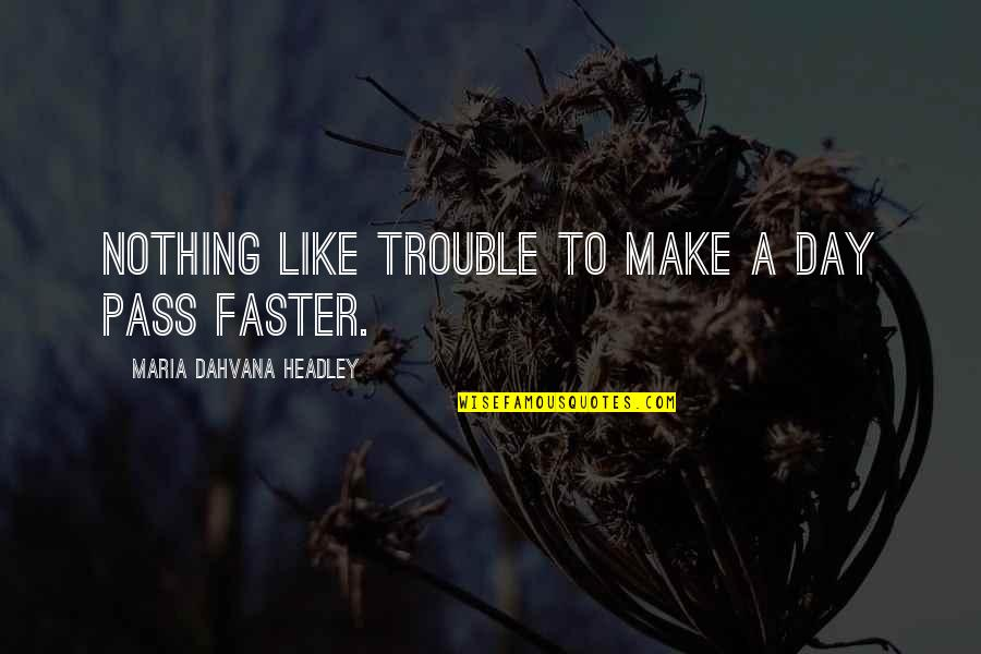 Headley Quotes By Maria Dahvana Headley: Nothing like trouble to make a day pass