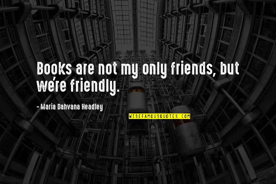 Headley Quotes By Maria Dahvana Headley: Books are not my only friends, but we're