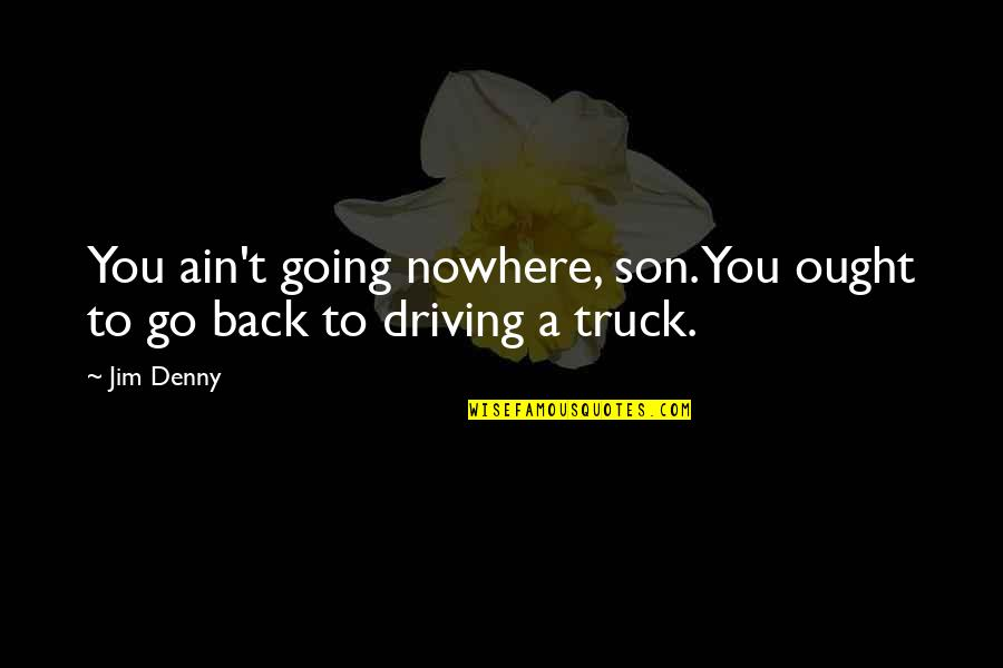 Headman Quotes By Jim Denny: You ain't going nowhere, son. You ought to
