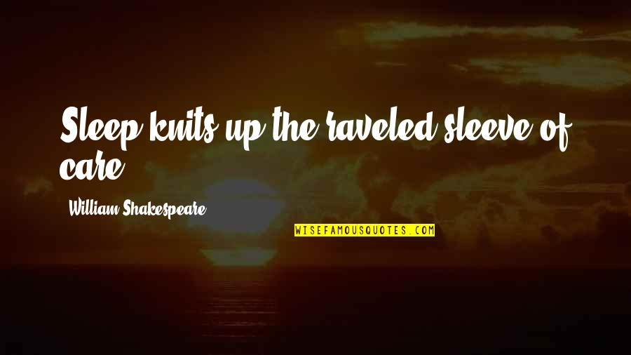 Headman Quotes By William Shakespeare: Sleep knits up the raveled sleeve of care.