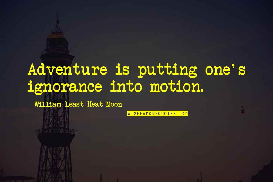 Heal Fast Quotes By William Least Heat-Moon: Adventure is putting one's ignorance into motion.