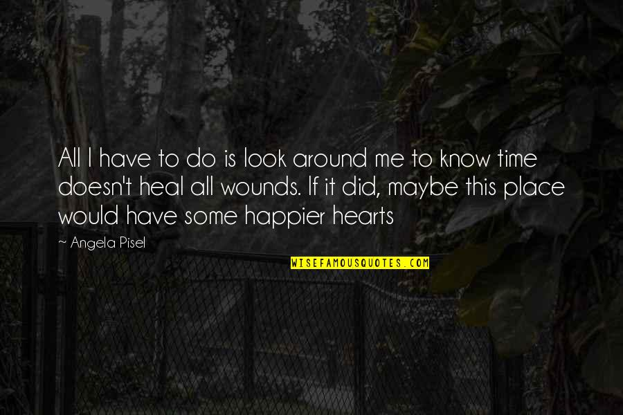 Heal My Wounds Quotes By Angela Pisel: All I have to do is look around