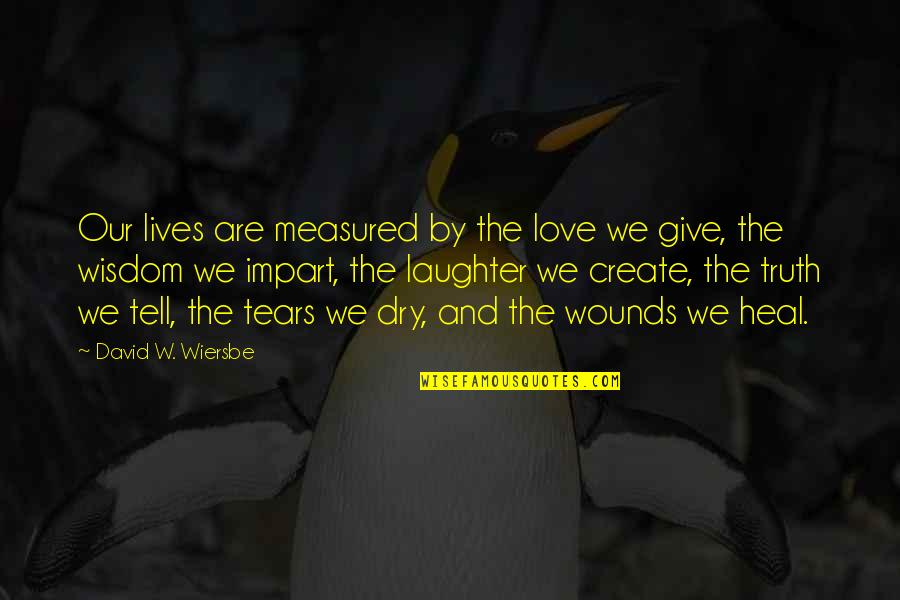 Heal My Wounds Quotes By David W. Wiersbe: Our lives are measured by the love we