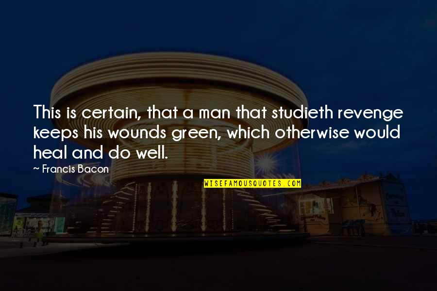 Heal My Wounds Quotes By Francis Bacon: This is certain, that a man that studieth