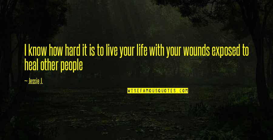 Heal My Wounds Quotes By Jessie J.: I know how hard it is to live