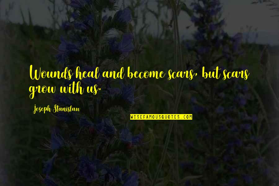 Heal My Wounds Quotes By Joseph Stanislaw: Wounds heal and become scars, but scars grow