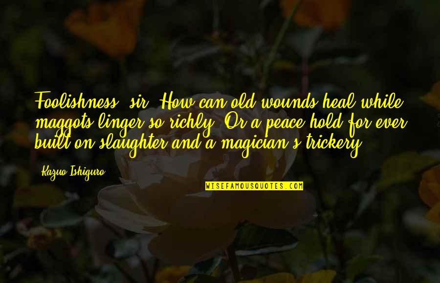 Heal My Wounds Quotes By Kazuo Ishiguro: Foolishness, sir. How can old wounds heal while